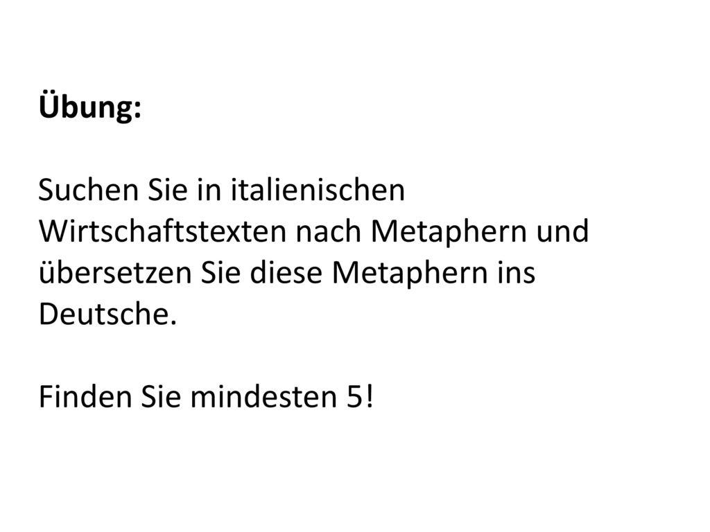 Übung: Suchen Sie in italienischen Wirtschaftstexten nach Metaphern und übersetzen Sie diese Metaphern ins Deutsche.