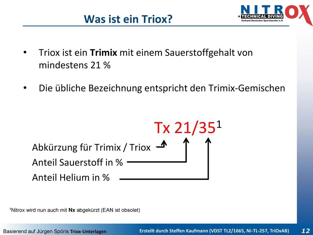 Was ist ein Triox Triox ist ein Trimix mit einem Sauerstoffgehalt von mindestens 21 % Die übliche Bezeichnung entspricht den Trimix-Gemischen.