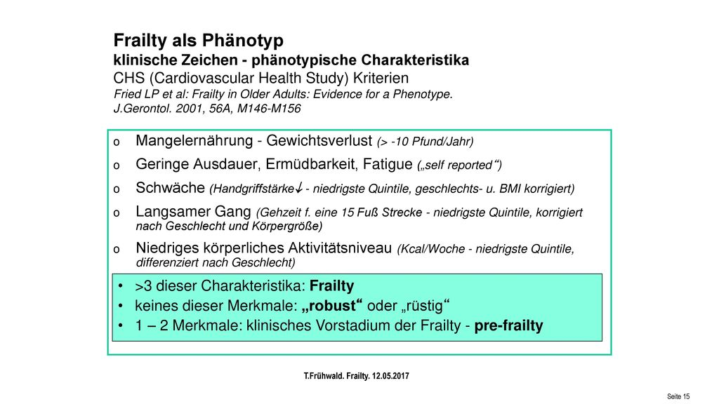 Frailty als Phänotyp klinische Zeichen - phänotypische Charakteristika CHS (Cardiovascular Health Study) Kriterien Fried LP et al: Frailty in Older Adults: Evidence for a Phenotype. J.Gerontol. 2001, 56A, M146-M156