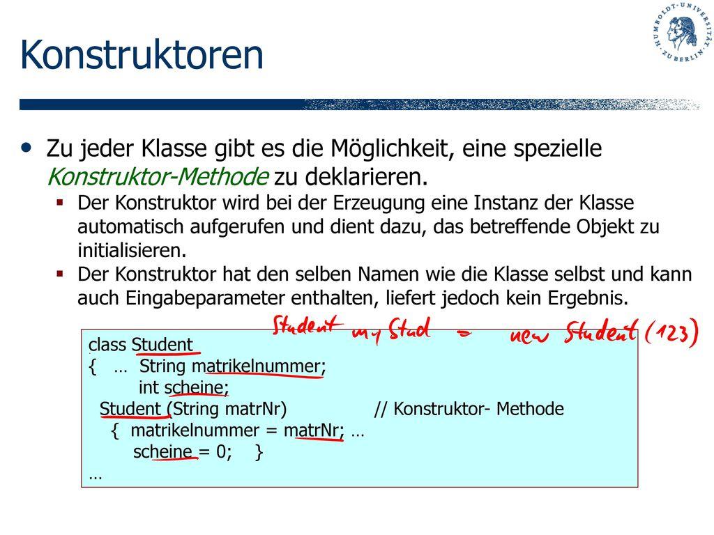 Konstruktoren Zu jeder Klasse gibt es die Möglichkeit, eine spezielle Konstruktor-Methode zu deklarieren.