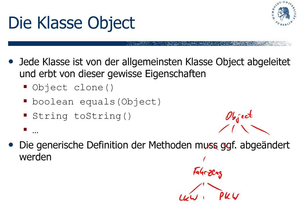 Die Klasse Object Jede Klasse ist von der allgemeinsten Klasse Object abgeleitet und erbt von dieser gewisse Eigenschaften.