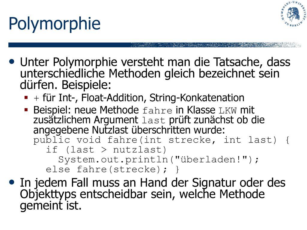 Polymorphie Unter Polymorphie versteht man die Tatsache, dass unterschiedliche Methoden gleich bezeichnet sein dürfen. Beispiele: