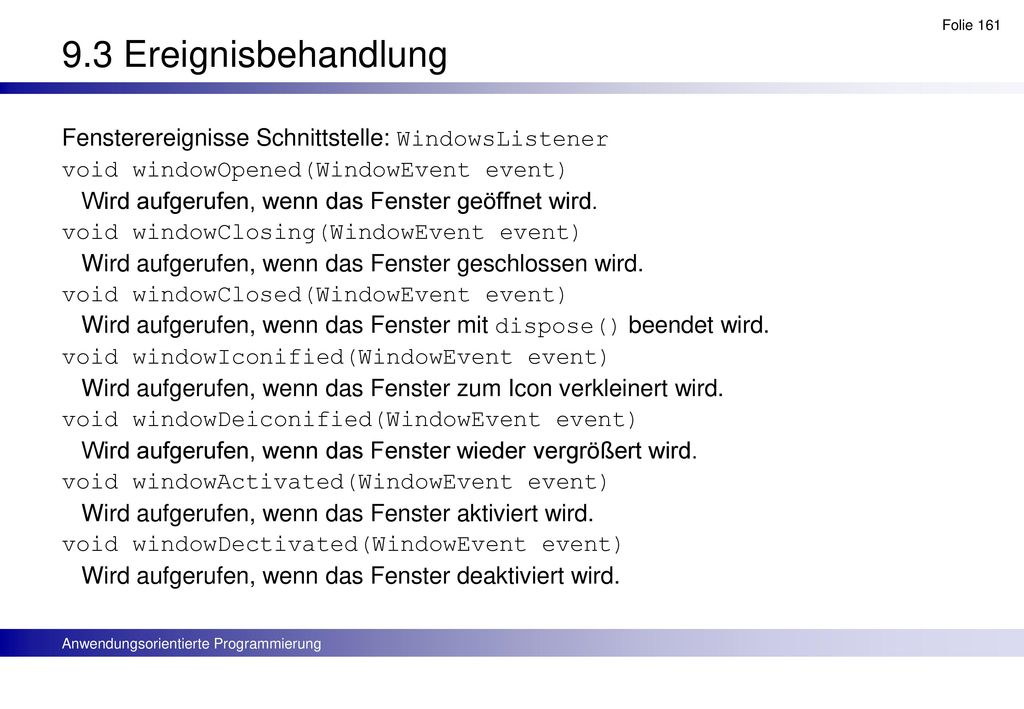 9.3 Ereignisbehandlung Fensterereignisse Schnittstelle: WindowsListener. void windowOpened(WindowEvent event)