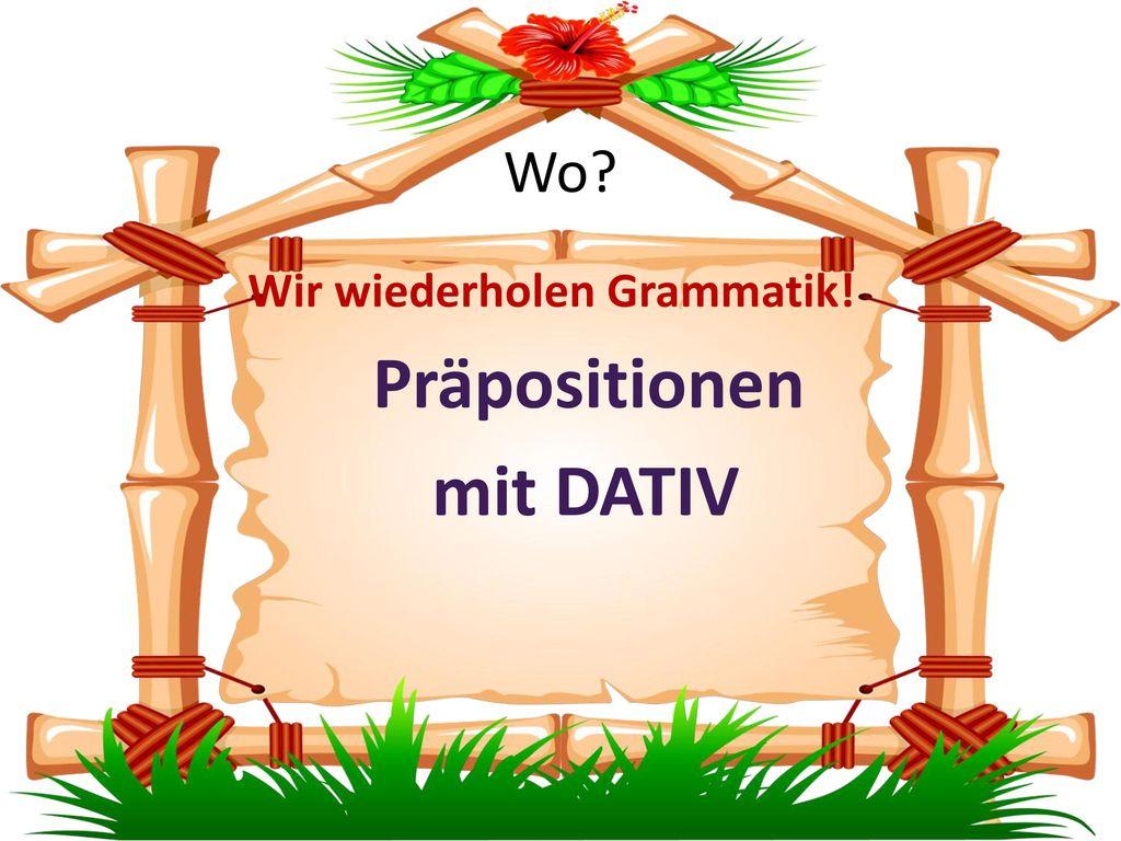 Wo Wir wiederholen Grammatik! Präpositionen mit DATIV