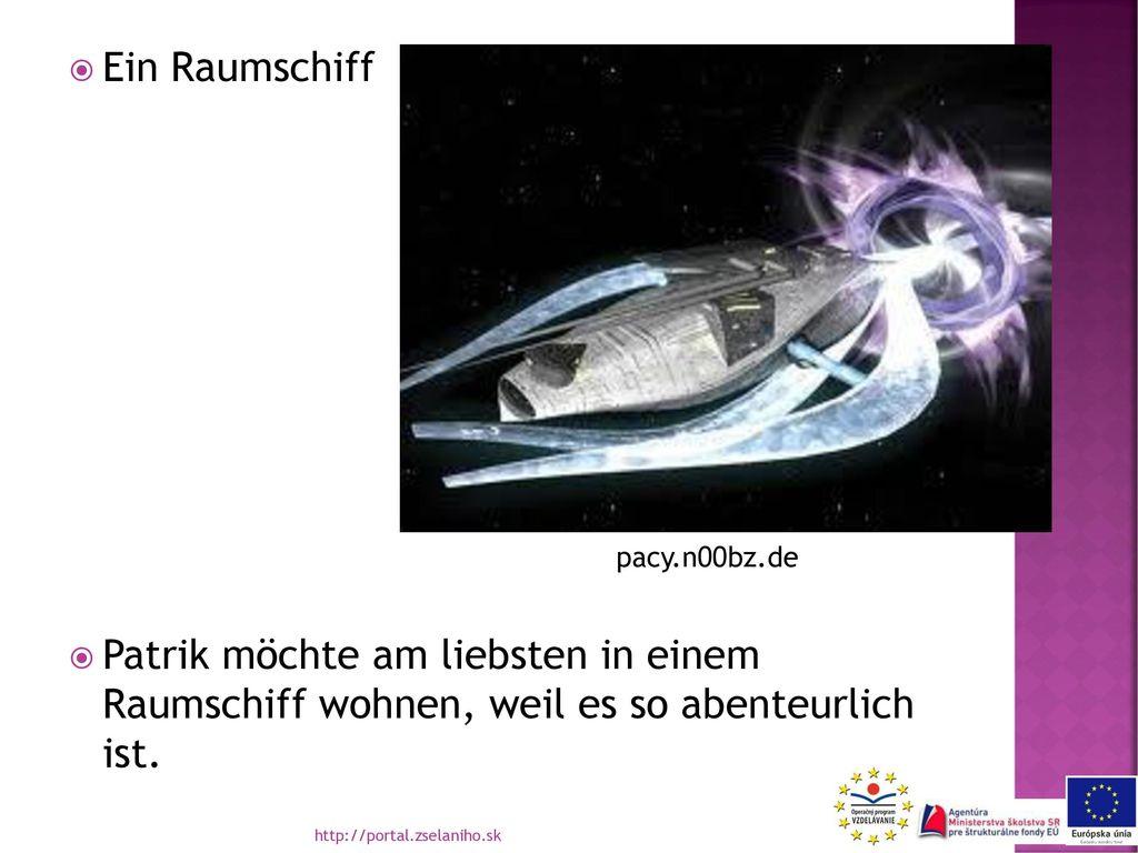 Ein Raumschiff Patrik möchte am liebsten in einem Raumschiff wohnen, weil es so abenteurlich ist.