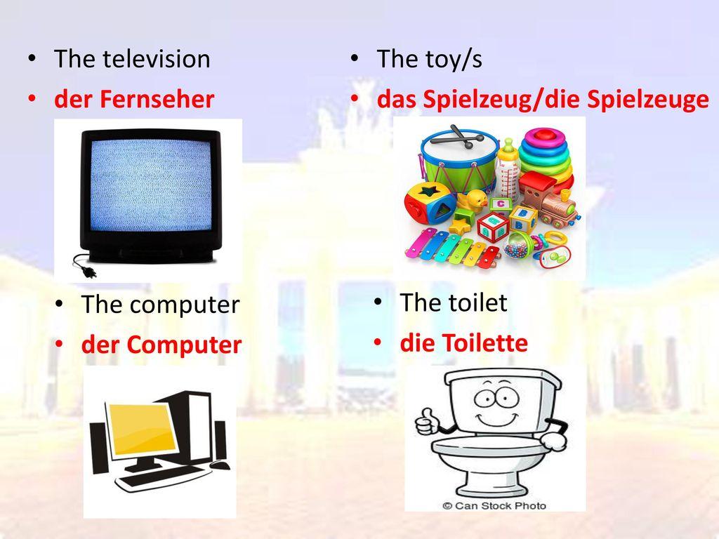 The television der Fernseher. The toy/s. das Spielzeug/die Spielzeuge. The computer. der Computer.