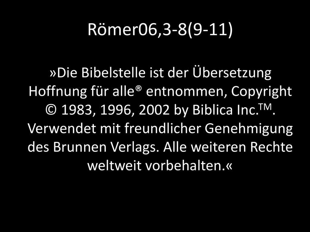 Römer06,3-8(9-11) »Die Bibelstelle ist der Übersetzung Hoffnung für alle® entnommen, Copyright © 1983, 1996, 2002 by Biblica Inc.TM.