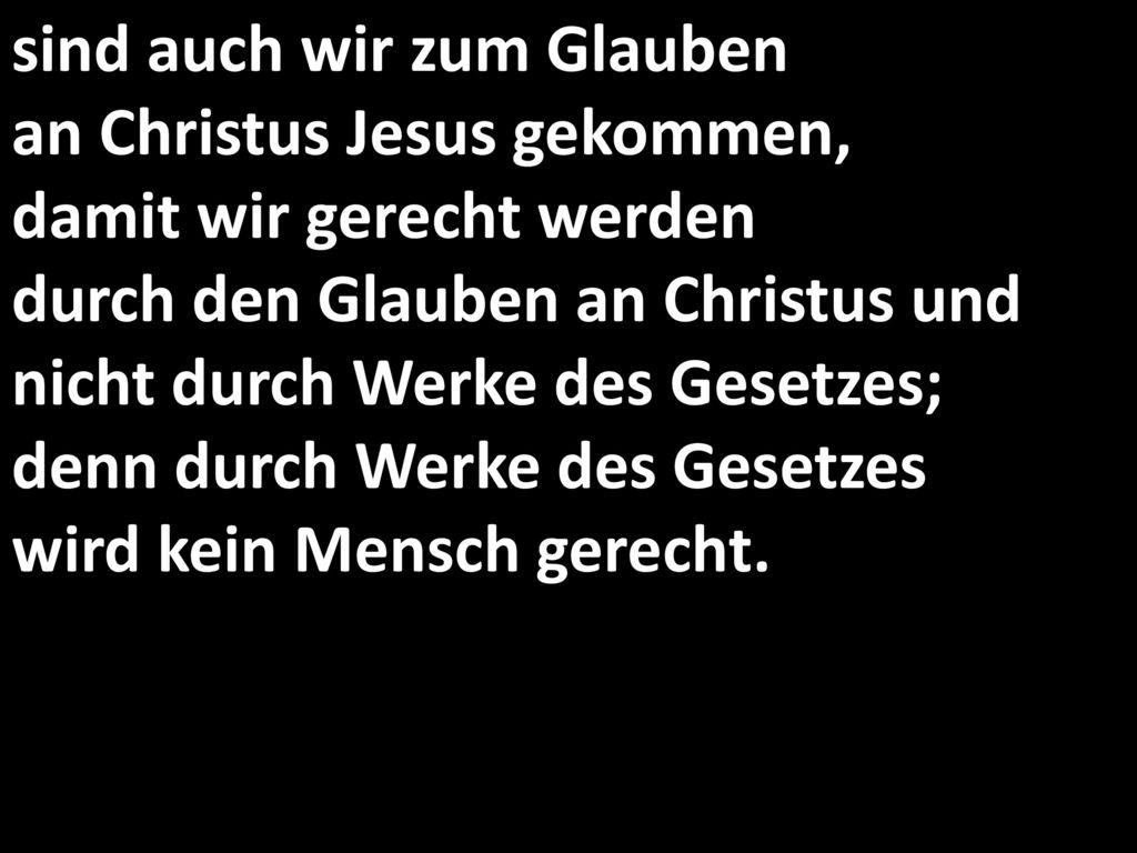 sind auch wir zum Glauben an Christus Jesus gekommen, damit wir gerecht werden durch den Glauben an Christus und nicht durch Werke des Gesetzes; denn durch Werke des Gesetzes wird kein Mensch gerecht.