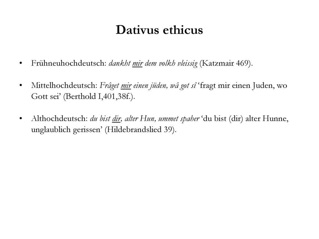 Dativus ethicus Frühneuhochdeutsch: dankht mir dem volkh vleissig (Katzmair 469).