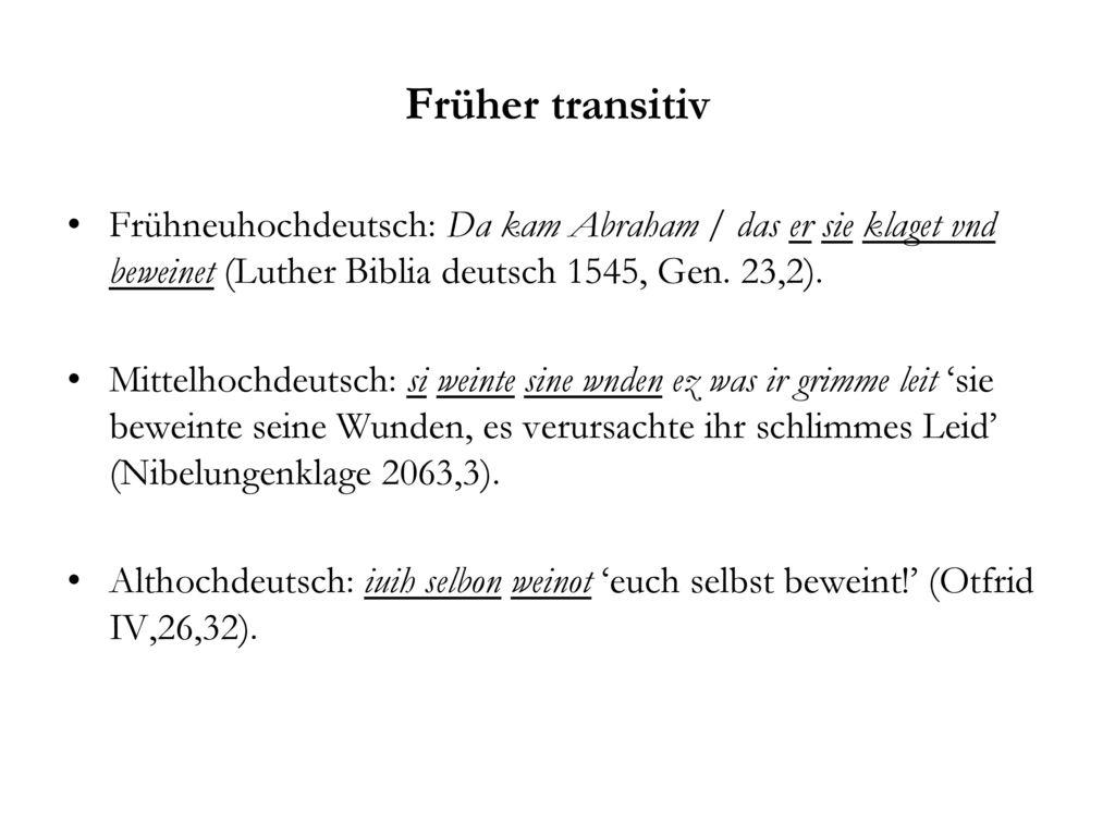 Früher transitiv Frühneuhochdeutsch: Da kam Abraham / das er sie klaget vnd beweinet (Luther Biblia deutsch 1545, Gen. 23,2).