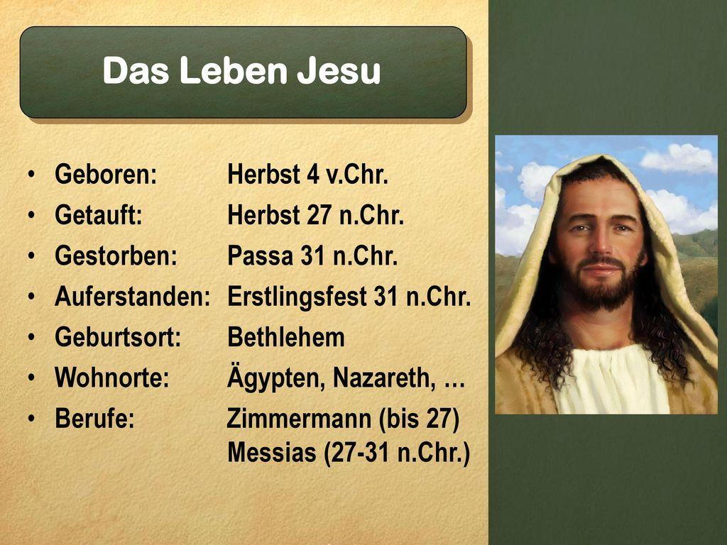 Das Leben Jesu Geboren: Herbst 4 v.Chr. Getauft: Herbst 27 n.Chr.