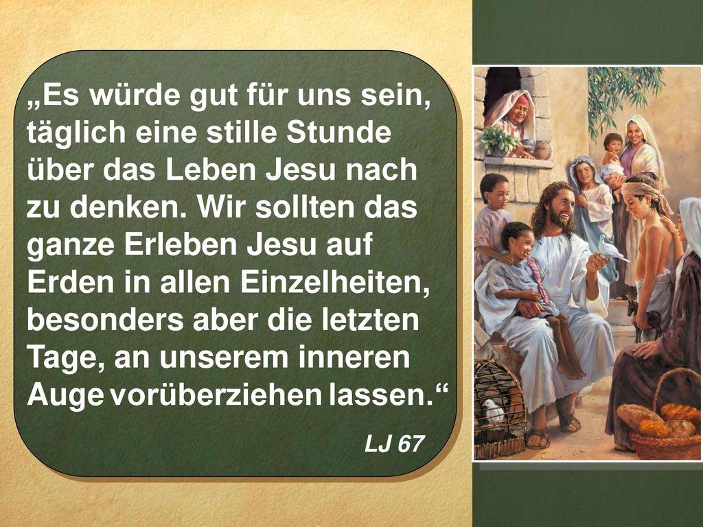 """""""Es würde gut für uns sein, täglich eine stille Stunde über das Leben Jesu nach zu denken. Wir sollten das ganze Erleben Jesu auf Erden in allen Einzelheiten, besonders aber die letzten Tage, an unserem inneren Auge vorüberziehen lassen."""