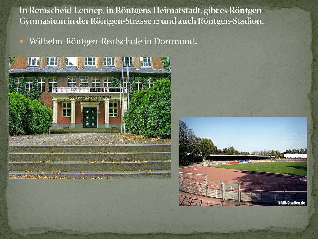 In Remscheid-Lennep, in Röntgens Heimatstadt, gibt es Röntgen-Gymnasium in der Röntgen-Strasse 12 und auch Röntgen-Stadion.
