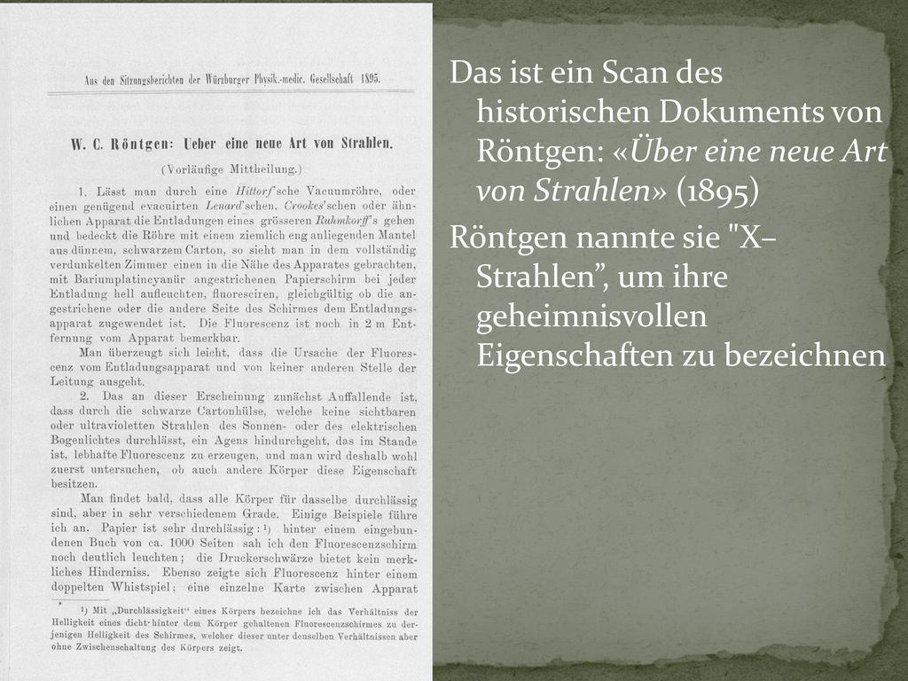 Das ist ein Scan des historischen Dokuments von Röntgen: «Über eine neue Art von Strahlen» (1895) Röntgen nannte sie X– Strahlen , um ihre geheimnisvollen Eigenschaften zu bezeichnen