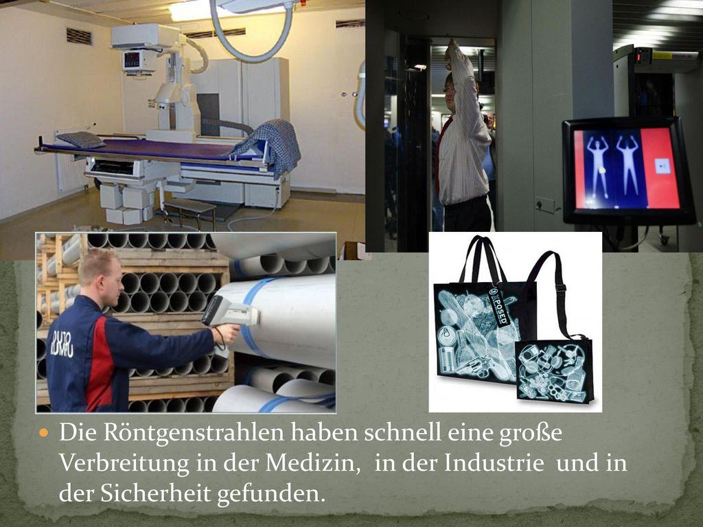 Die Röntgenstrahlen haben schnell eine große Verbreitung in der Medizin, in der Industrie und in der Sicherheit gefunden.