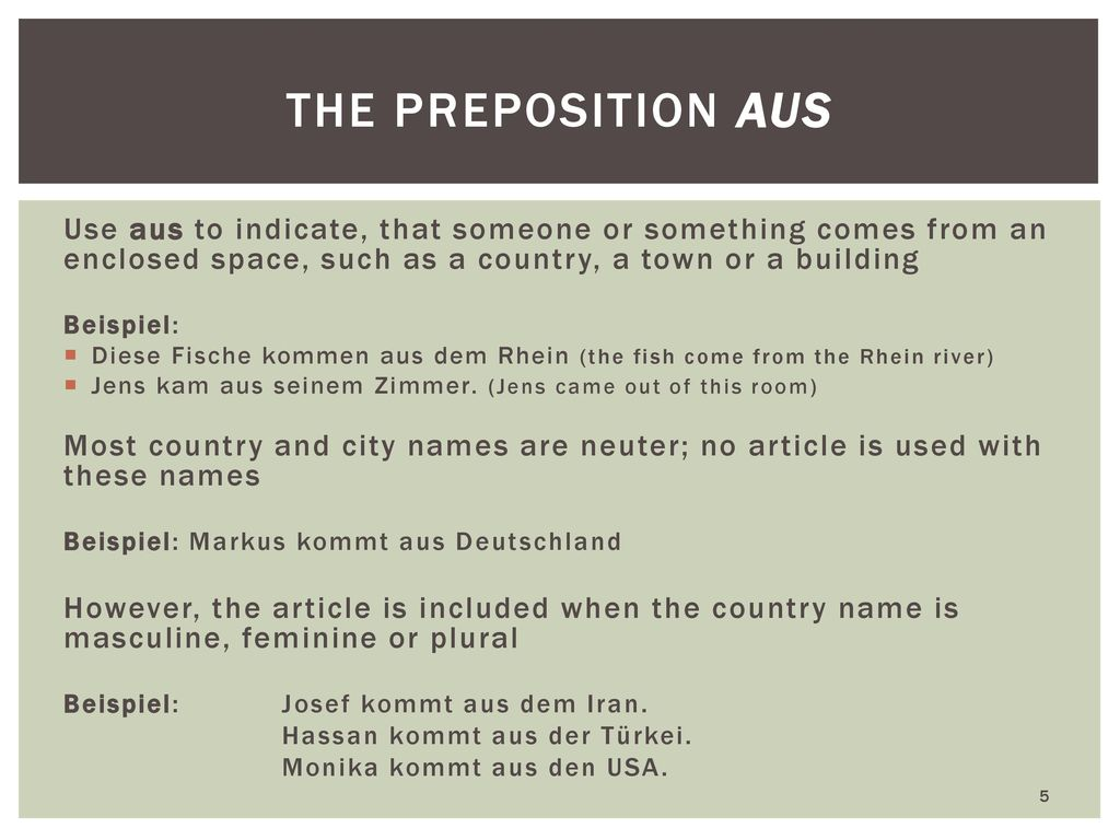 the preposition aus Use aus to indicate, that someone or something comes from an enclosed space, such as a country, a town or a building.