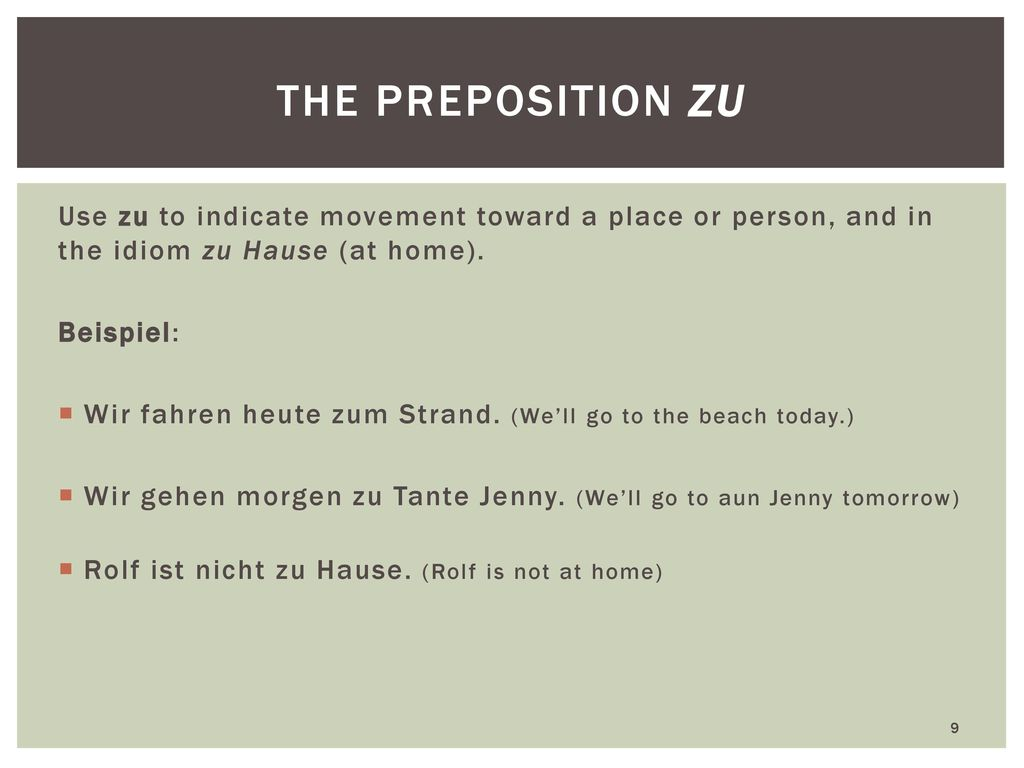the preposition zu Use zu to indicate movement toward a place or person, and in the idiom zu Hause (at home).