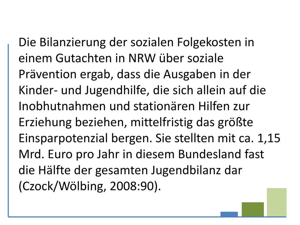 Die Bilanzierung der sozialen Folgekosten in einem Gutachten in NRW über soziale Prävention ergab, dass die Ausgaben in der Kinder- und Jugendhilfe, die sich allein auf die Inobhutnahmen und stationären Hilfen zur Erziehung beziehen, mittelfristig das größte Einsparpotenzial bergen.