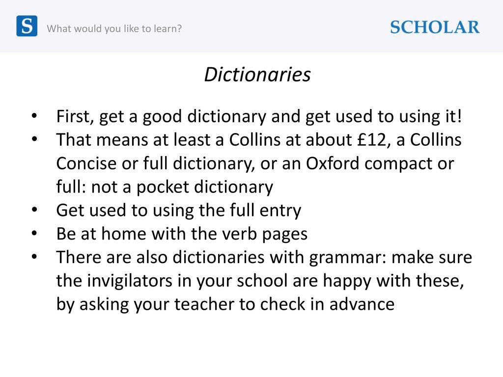 Dictionaries First, get a good dictionary and get used to using it!