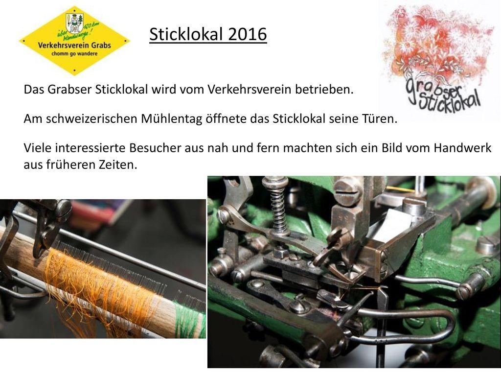 Sticklokal 2016 Das Grabser Sticklokal wird vom Verkehrsverein betrieben. Am schweizerischen Mühlentag öffnete das Sticklokal seine Türen.