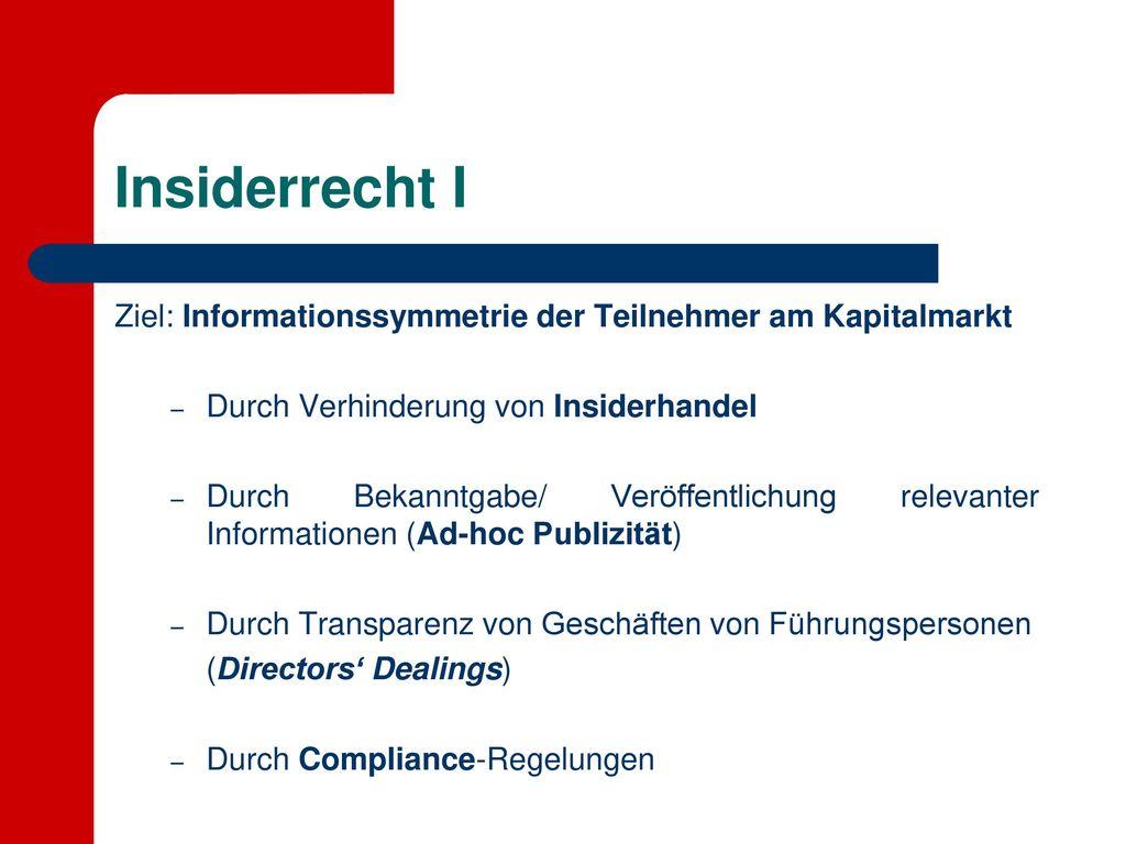Insiderrecht I Ziel: Informationssymmetrie der Teilnehmer am Kapitalmarkt. Durch Verhinderung von Insiderhandel.