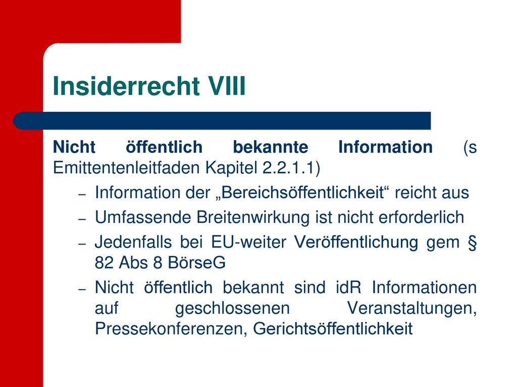 """Insiderrecht VIII Nicht öffentlich bekannte Information (s Emittentenleitfaden Kapitel 2.2.1.1) Information der """"Bereichsöffentlichkeit reicht aus."""