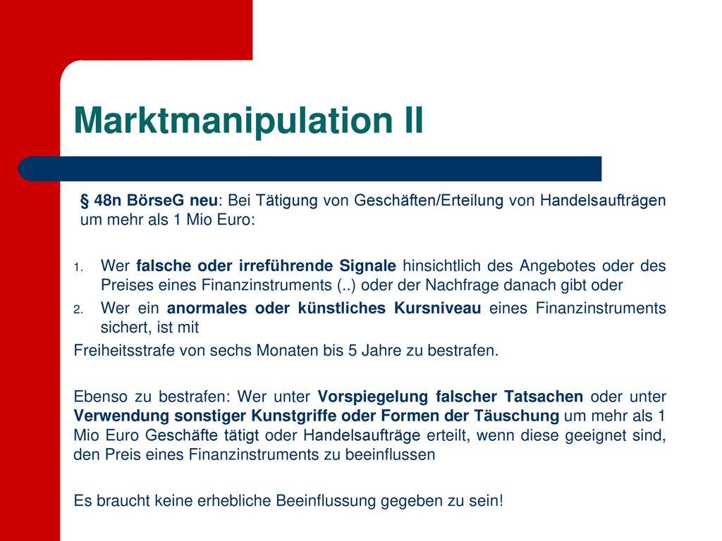 Marktmanipulation II § 48n BörseG neu: Bei Tätigung von Geschäften/Erteilung von Handelsaufträgen um mehr als 1 Mio Euro:
