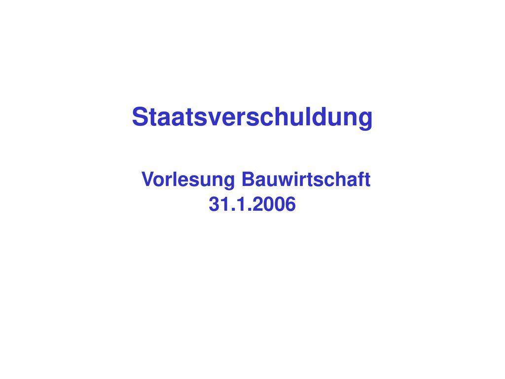 Staatsverschuldung Vorlesung Bauwirtschaft 31.1.2006