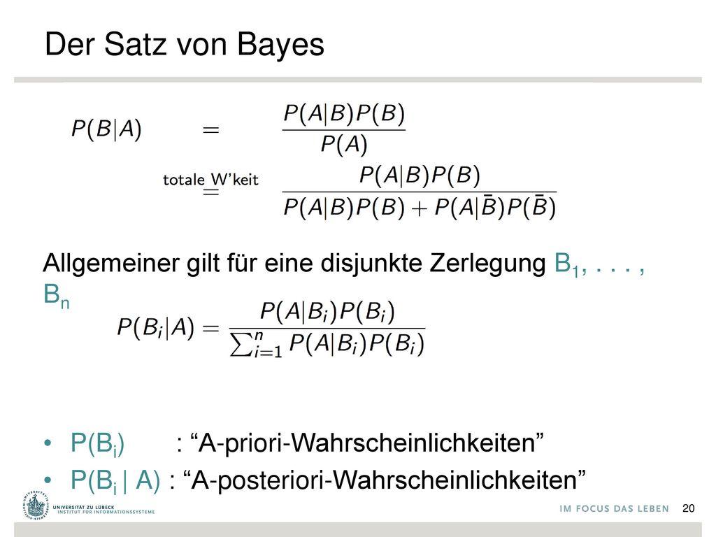 Der Satz von Bayes Allgemeiner gilt für eine disjunkte Zerlegung B1, . . . , Bn. P(Bi) : A-priori-Wahrscheinlichkeiten