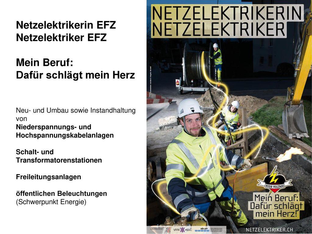 Netzelektrikerin EFZ Netzelektriker EFZ Mein Beruf: Dafür schlägt mein Herz Neu- und Umbau sowie Instandhaltung von Niederspannungs- und Hochspannungskabelanlagen Schalt- und Transformatorenstationen Freileitungsanlagen öffentlichen Beleuchtungen (Schwerpunkt Energie)