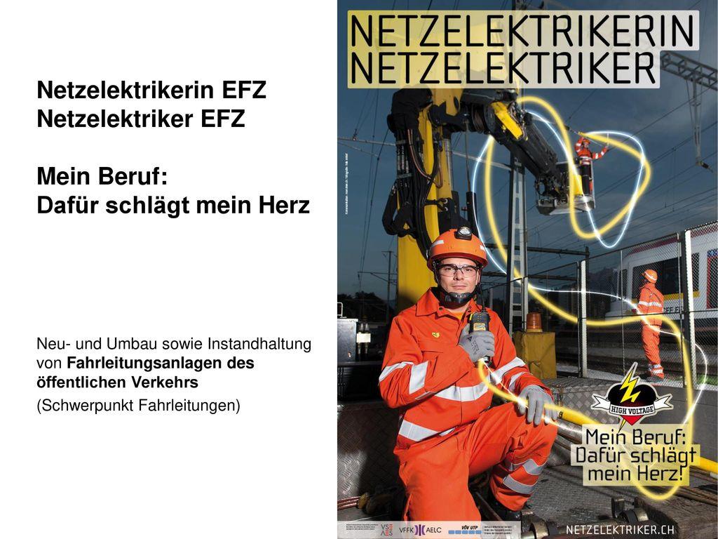 Netzelektrikerin EFZ Netzelektriker EFZ Mein Beruf: Dafür schlägt mein Herz Neu- und Umbau sowie Instandhaltung von Fahrleitungsanlagen des öffentlichen Verkehrs