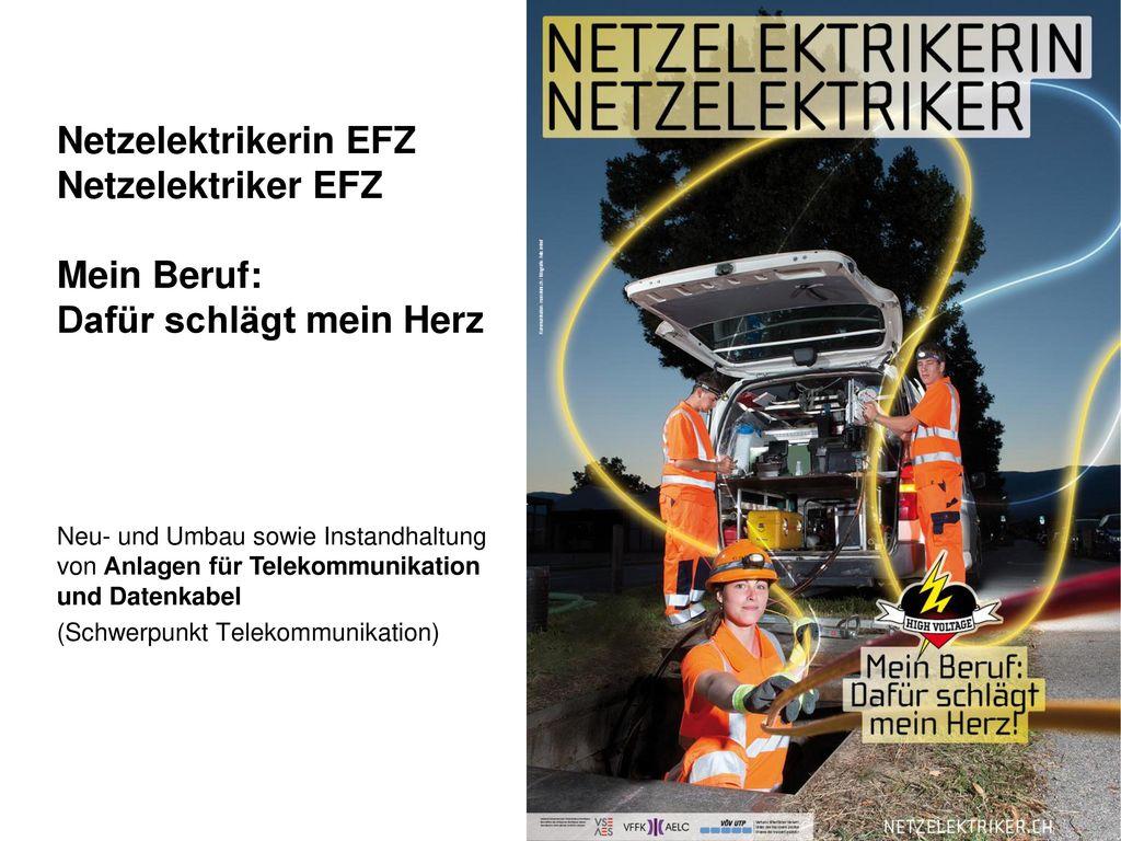 Netzelektrikerin EFZ Netzelektriker EFZ Mein Beruf: Dafür schlägt mein Herz Neu- und Umbau sowie Instandhaltung von Anlagen für Telekommunikation und Datenkabel