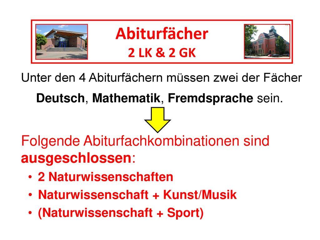 Abiturfächer 2 LK & 2 GK. Unter den 4 Abiturfächern müssen zwei der Fächer. Deutsch, Mathematik, Fremdsprache sein.