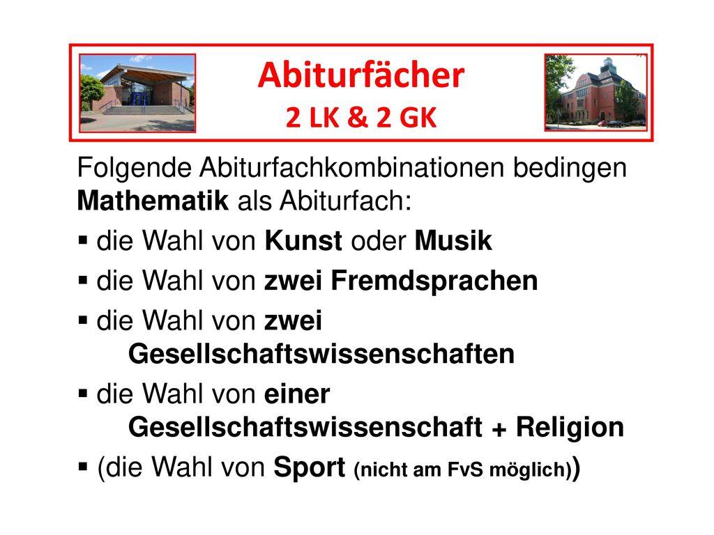 Abiturfächer 2 LK & 2 GK. Folgende Abiturfachkombinationen bedingen Mathematik als Abiturfach: die Wahl von Kunst oder Musik.