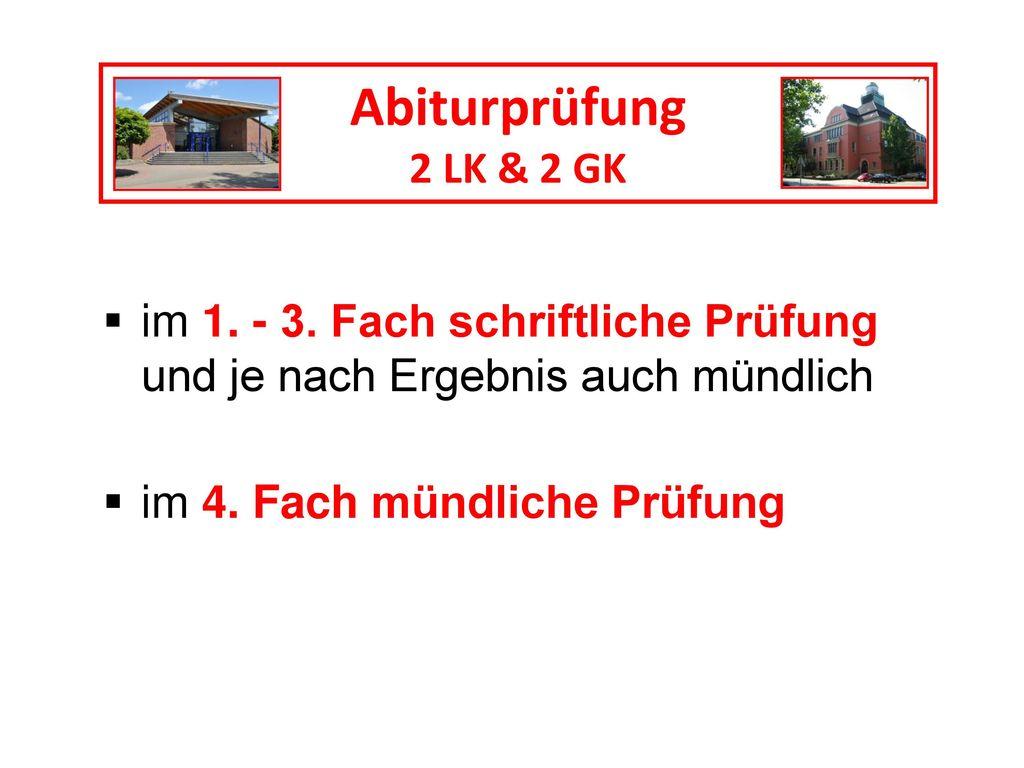 Abiturprüfung 2 LK & 2 GK. im 1. - 3. Fach schriftliche Prüfung und je nach Ergebnis auch mündlich.