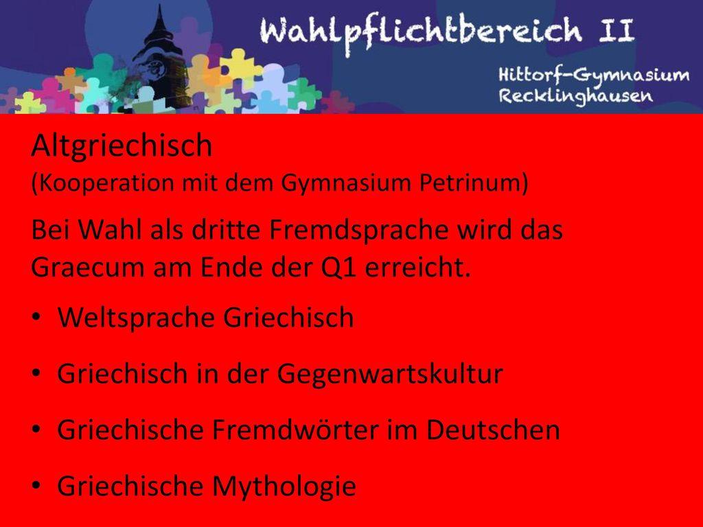 Altgriechisch (Kooperation mit dem Gymnasium Petrinum) Bei Wahl als dritte Fremdsprache wird das Graecum am Ende der Q1 erreicht.