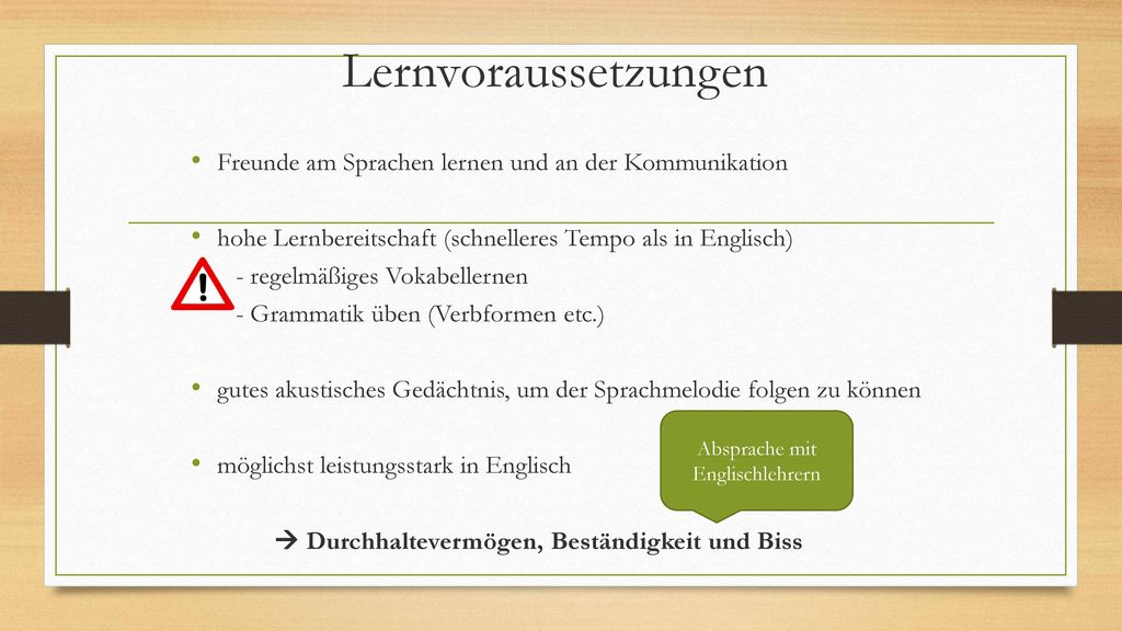Lernvoraussetzungen Freunde am Sprachen lernen und an der Kommunikation. hohe Lernbereitschaft (schnelleres Tempo als in Englisch)