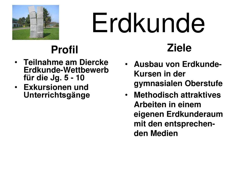 Erdkunde Ziele. Profil. Teilnahme am Diercke Erdkunde-Wettbewerb für die Jg. 5 - 10. Exkursionen und Unterrichtsgänge.