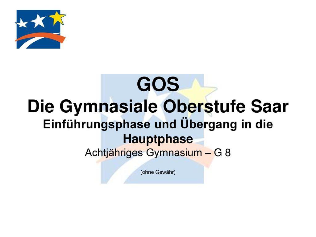 GOS Die Gymnasiale Oberstufe Saar Einführungsphase und Übergang in die Hauptphase Achtjähriges Gymnasium – G 8 (ohne Gewähr)