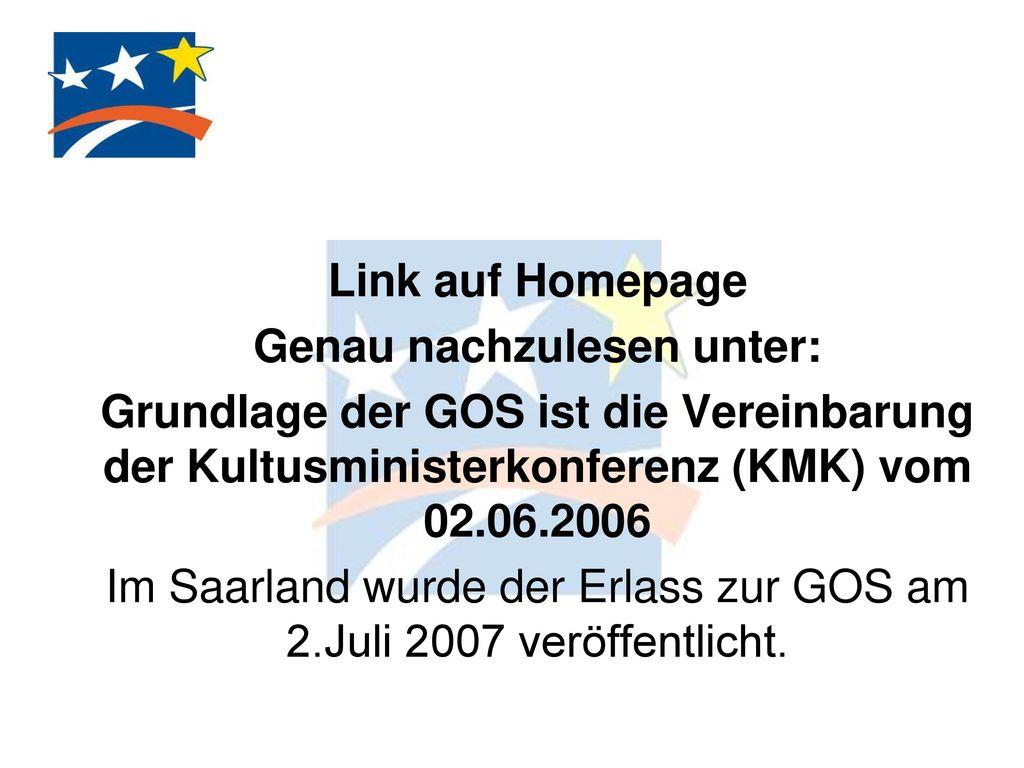 Link auf Homepage Genau nachzulesen unter: Grundlage der GOS ist die Vereinbarung der Kultusministerkonferenz (KMK) vom 02.06.2006 Im Saarland wurde der Erlass zur GOS am 2.Juli 2007 veröffentlicht.