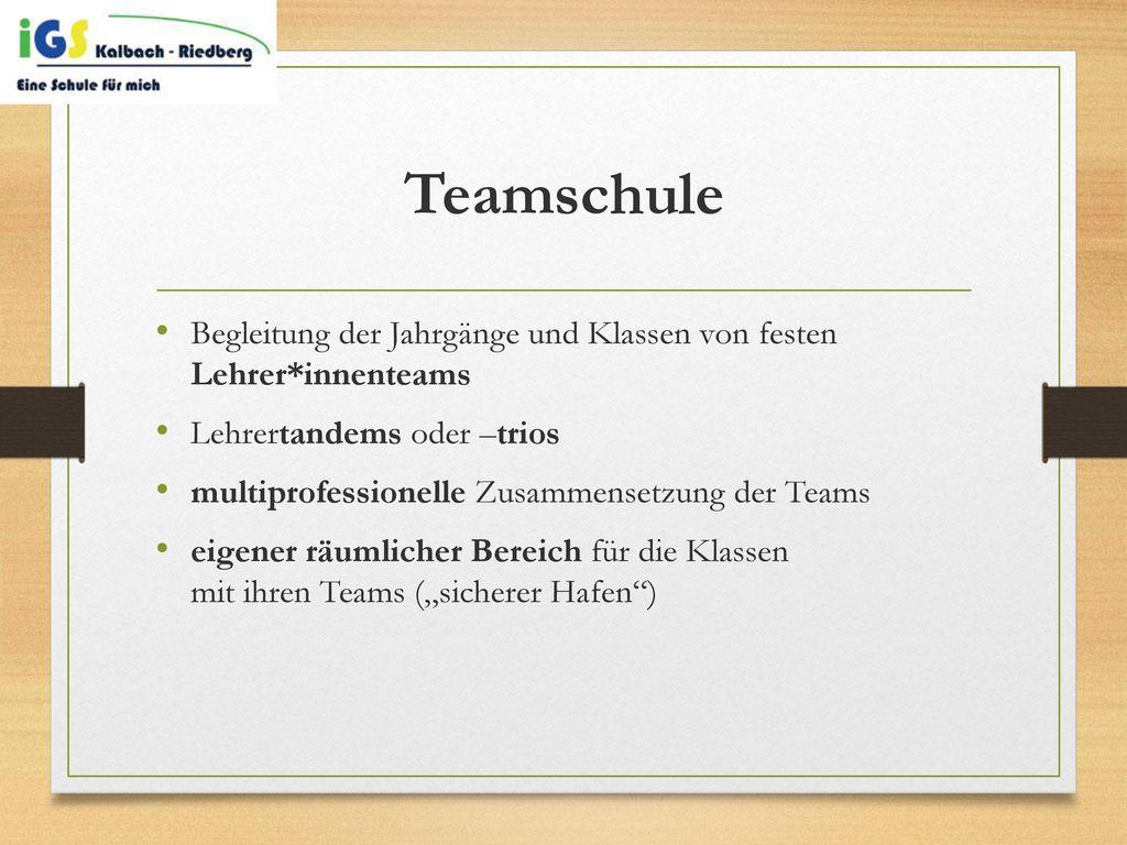 Teamschule Begleitung der Jahrgänge und Klassen von festen Lehrer*innenteams. Lehrertandems oder –trios.