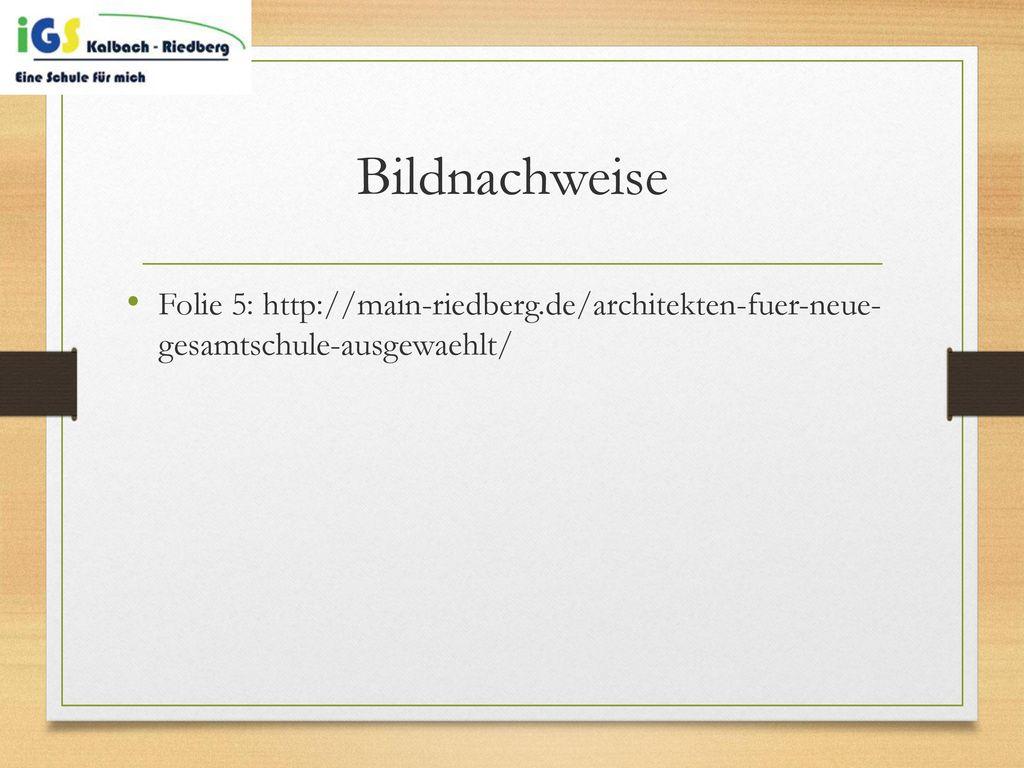 Bildnachweise Folie 5: http://main-riedberg.de/architekten-fuer-neue- gesamtschule-ausgewaehlt/