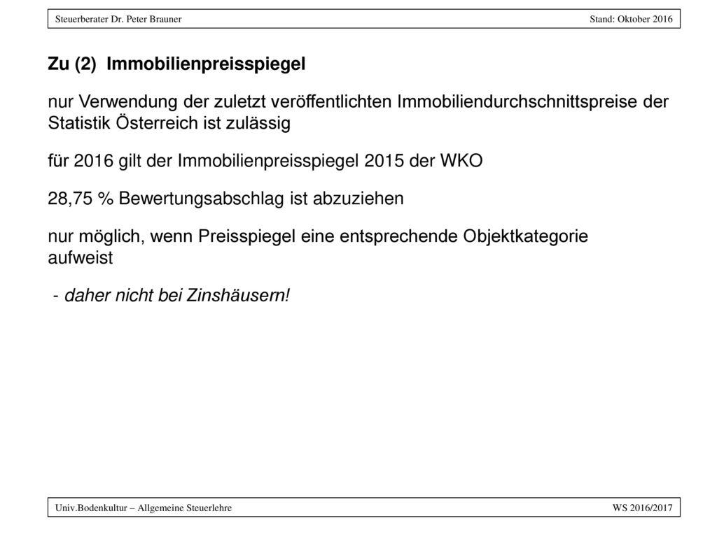 Zu (2) Immobilienpreisspiegel nur Verwendung der zuletzt veröffentlichten Immobiliendurchschnittspreise der Statistik Österreich ist zulässig für 2016 gilt der Immobilienpreisspiegel 2015 der WKO 28,75 % Bewertungsabschlag ist abzuziehen nur möglich, wenn Preisspiegel eine entsprechende Objektkategorie aufweist - daher nicht bei Zinshäusern!