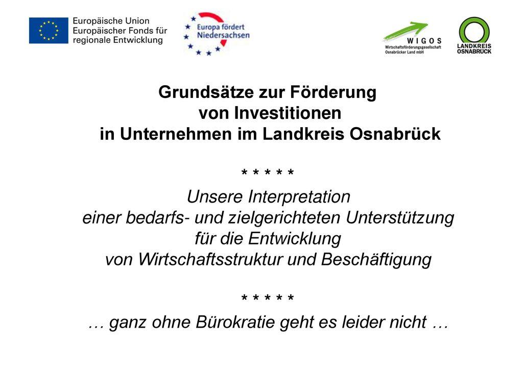 Grundsätze zur Förderung von Investitionen in Unternehmen im Landkreis Osnabrück * * * * * Unsere Interpretation einer bedarfs- und zielgerichteten Unterstützung für die Entwicklung von Wirtschaftsstruktur und Beschäftigung * * * * * … ganz ohne Bürokratie geht es leider nicht …