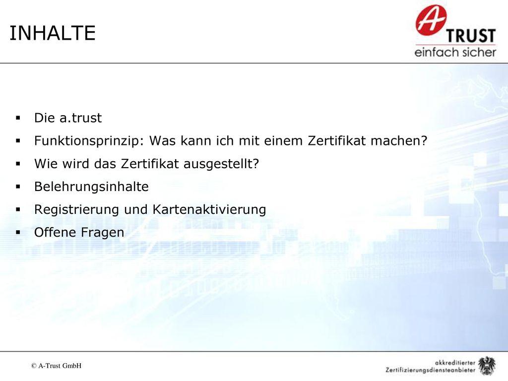 INHALTE Die a.trust. Funktionsprinzip: Was kann ich mit einem Zertifikat machen Wie wird das Zertifikat ausgestellt