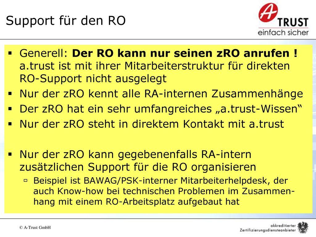 Support für den RO Generell: Der RO kann nur seinen zRO anrufen ! a.trust ist mit ihrer Mitarbeiterstruktur für direkten RO-Support nicht ausgelegt.