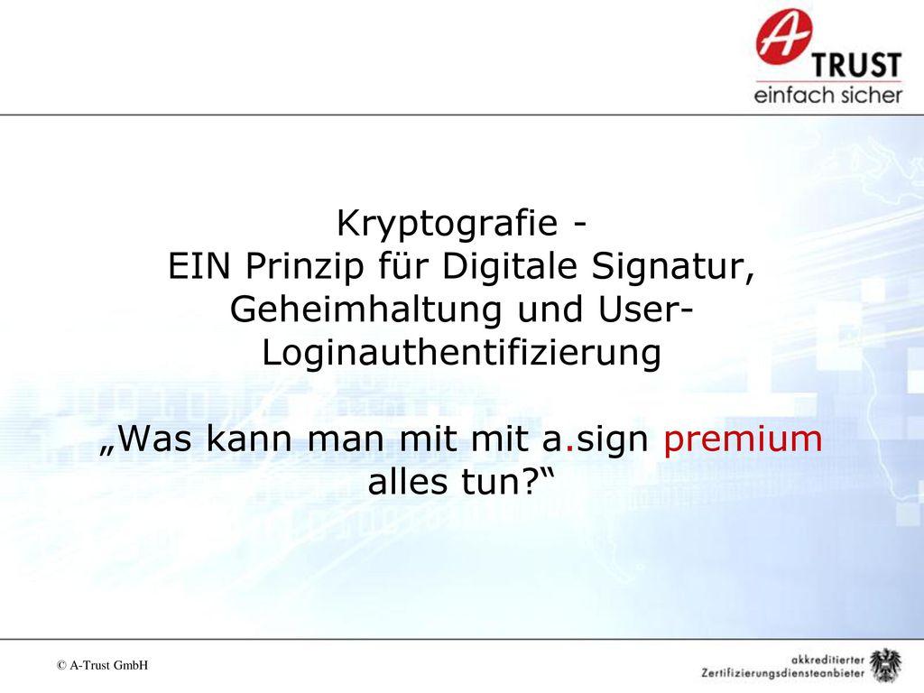 """Kryptografie - EIN Prinzip für Digitale Signatur, Geheimhaltung und User-Loginauthentifizierung """"Was kann man mit mit a.sign premium alles tun"""