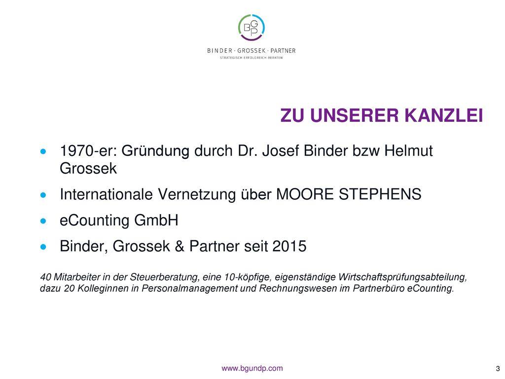 Zu unserer Kanzlei 1970-er: Gründung durch Dr. Josef Binder bzw Helmut Grossek. Internationale Vernetzung über MOORE STEPHENS.