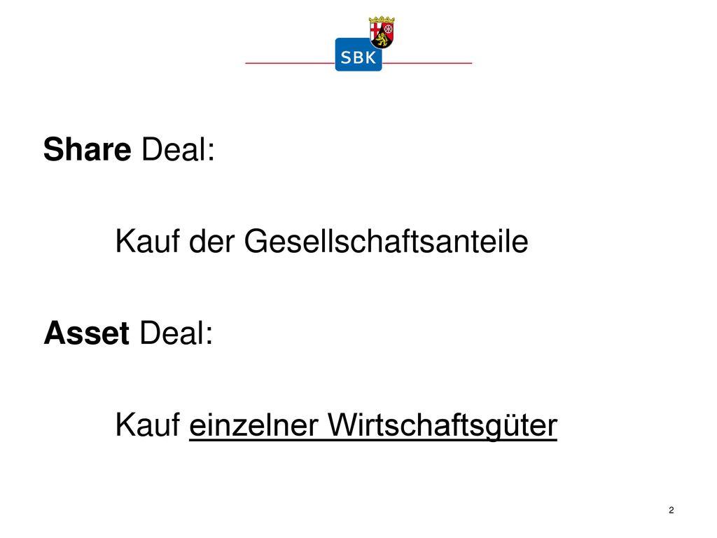 Share Deal: Kauf der Gesellschaftsanteile Asset Deal: Kauf einzelner Wirtschaftsgüter