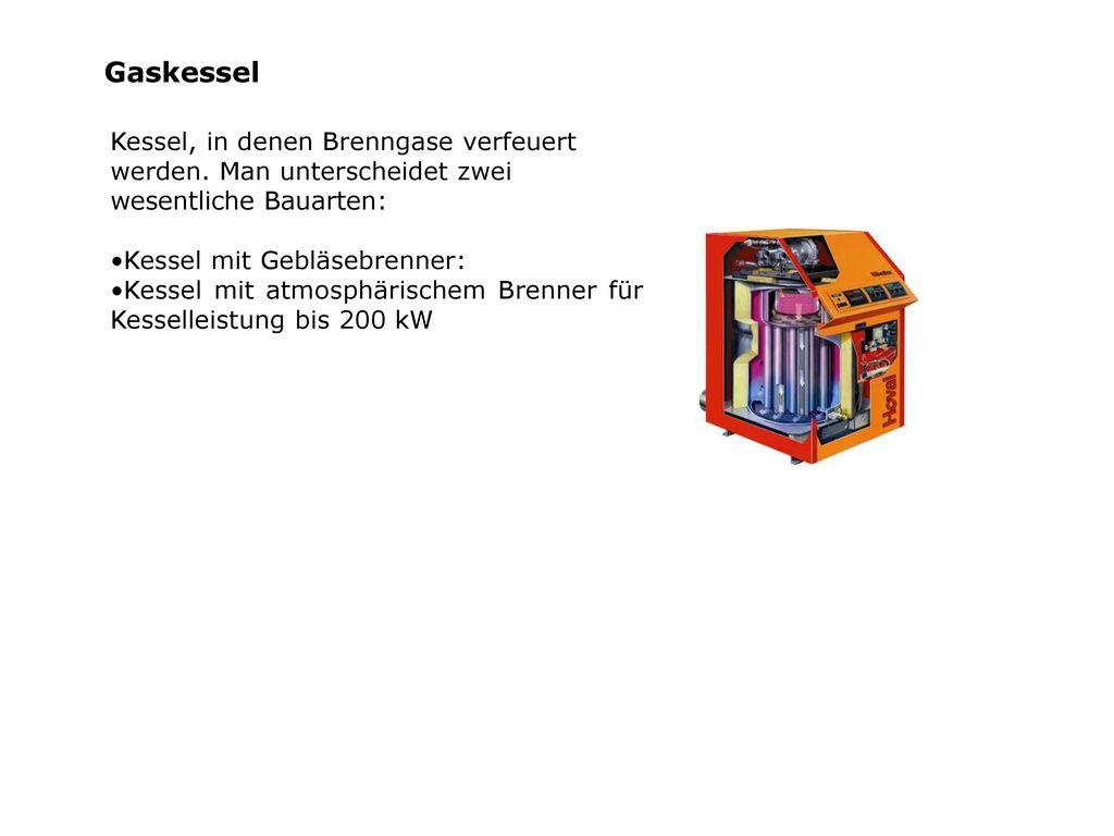 Gaskessel Kessel, in denen Brenngase verfeuert werden. Man unterscheidet zwei wesentliche Bauarten: